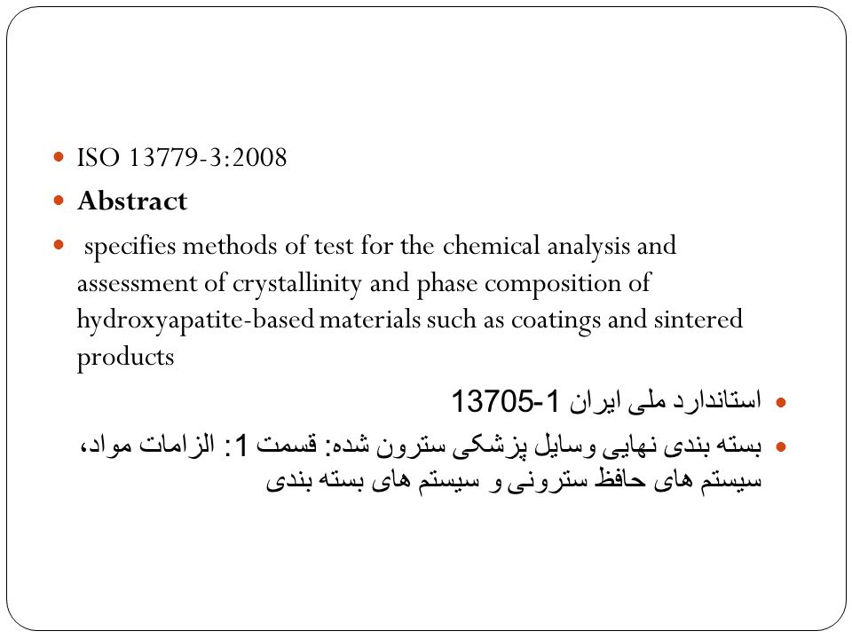 ISO 13779-3:2008 Abstract specifies methods of test for the chemical analysis and assessment of crystallinity and phase composition of hydroxyapatite-based materials such as coatings and sintered products استاندارد ملی ایران 1-13705 بسته بندی نهایی وسایل پزشکی سترون شده : قسمت 1: الزامات مواد، سیستم های حافظ سترونی و سیستم های بسته بندی