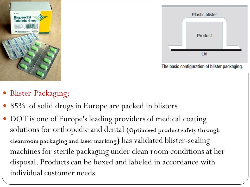 Blister ‑ Packaging: 85% of solid drugs in Europe are packed in blisters DOT is one of Europe s leading providers of medical coating solutions for orthopedic and dental ( Optimised product safety through cleanroom packaging and laser marking ) has validated blister-sealing machines for sterile packaging under clean room conditions at her disposal.