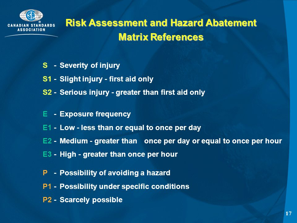 16 Risk Assessment and Hazard Abatement Establishment risk classification based on: -Frequency-Severity RISK related to the considered hazard SEVERITY of the possible harm for the considered hazard is a function of PROBABILITY OF OCCURRENCE of that harm -frequency and duration of exposure -probability of occurrence of hazardous event -possibility to avoid or limit theharm and