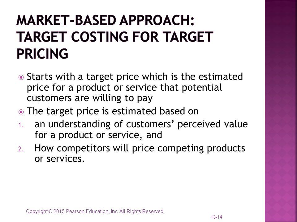 Copyright © 2015 Pearson Education, Inc. All Rights Reserved.  Starts with a target price which is the estimated price for a product or service that