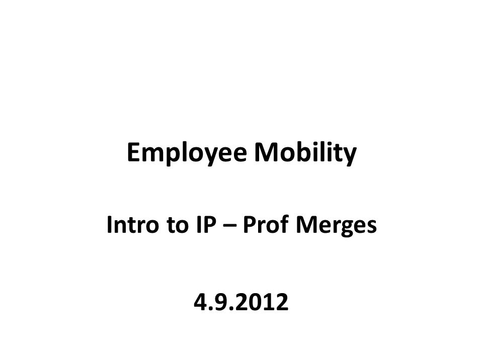 Employee Mobility Intro to IP – Prof Merges 4.9.2012