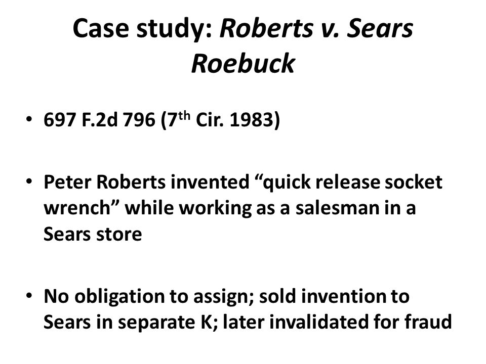 "Case study: Roberts v. Sears Roebuck 697 F.2d 796 (7 th Cir. 1983) Peter Roberts invented ""quick release socket wrench"" while working as a salesman in"