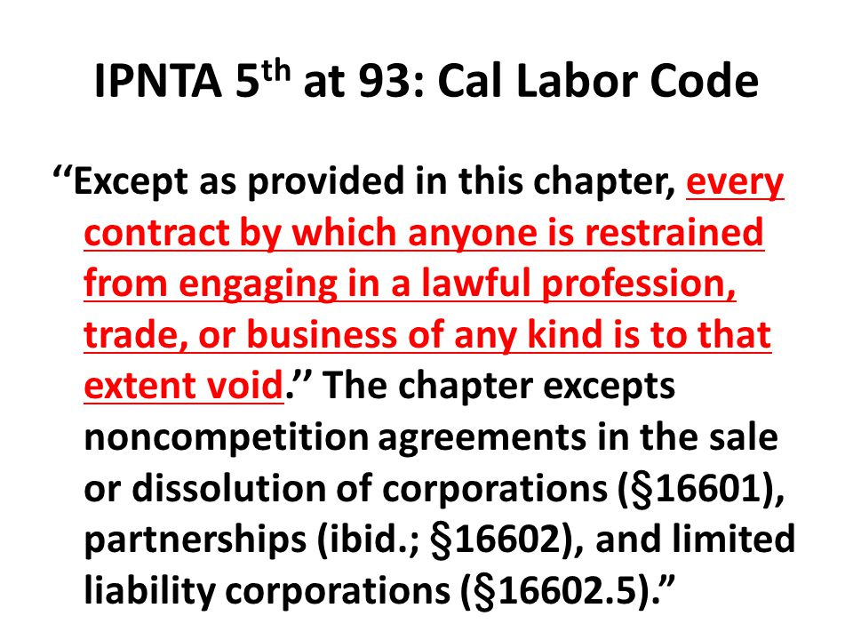 IPNTA 5 th at 93: Cal Labor Code ''Except as provided in this chapter, every contract by which anyone is restrained from engaging in a lawful professi