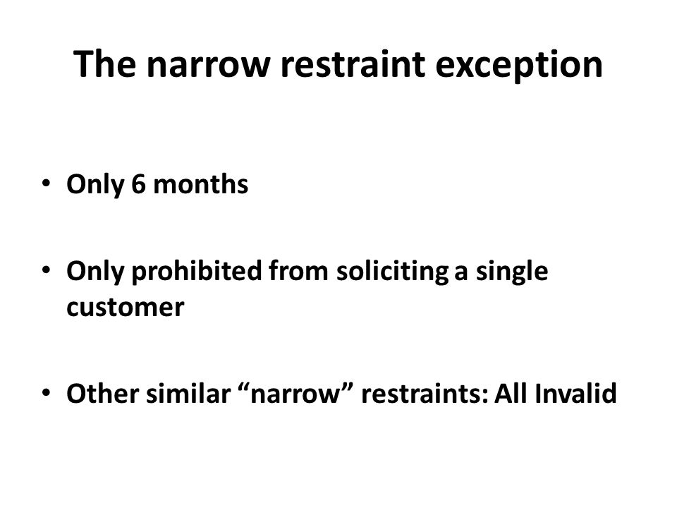 "The narrow restraint exception Only 6 months Only prohibited from soliciting a single customer Other similar ""narrow"" restraints: All Invalid"