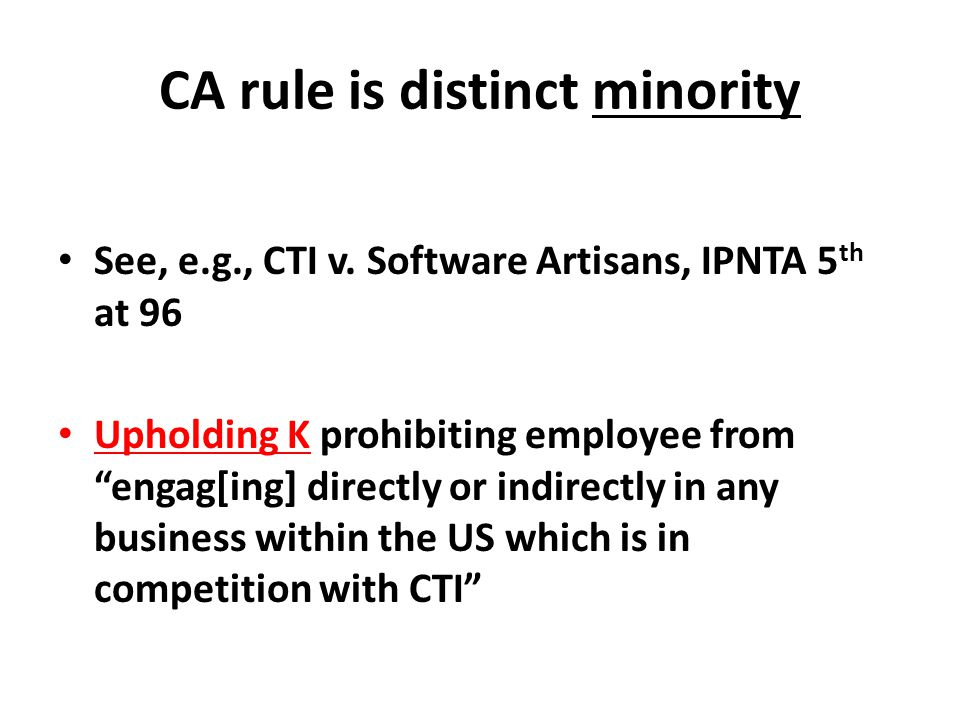 "CA rule is distinct minority See, e.g., CTI v. Software Artisans, IPNTA 5 th at 96 Upholding K prohibiting employee from ""engag[ing] directly or indir"