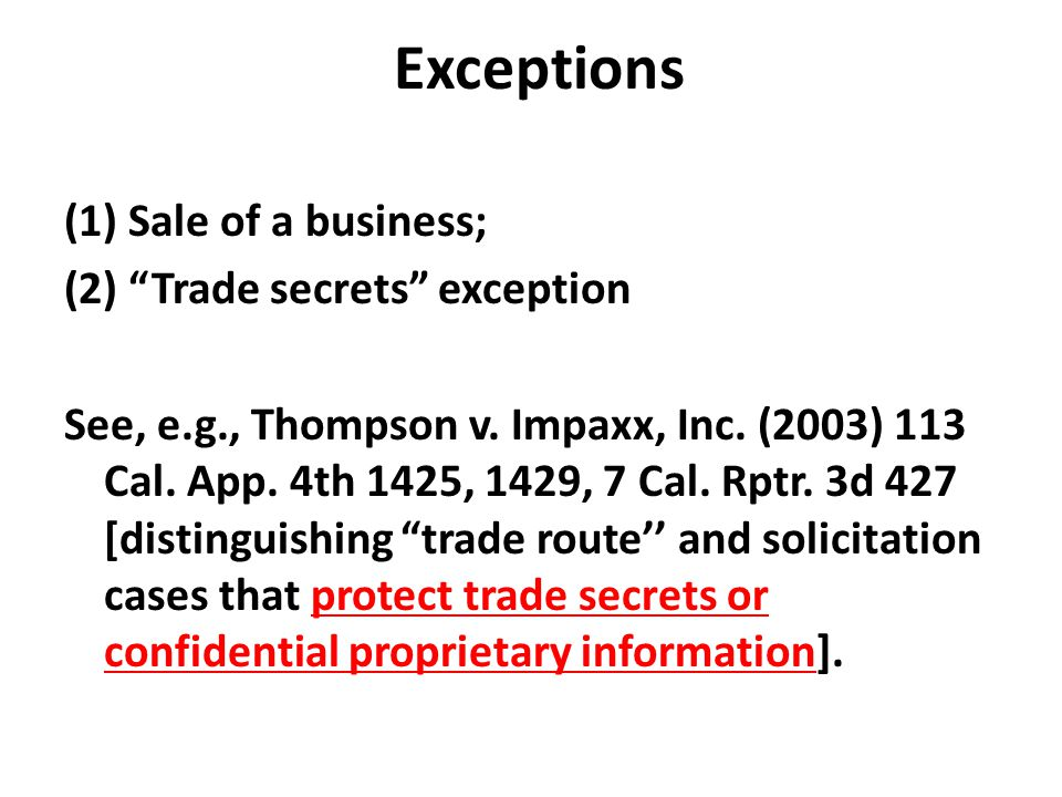 "Exceptions (1) Sale of a business; (2) ""Trade secrets"" exception See, e.g., Thompson v. Impaxx, Inc. (2003) 113 Cal. App. 4th 1425, 1429, 7 Cal. Rptr."