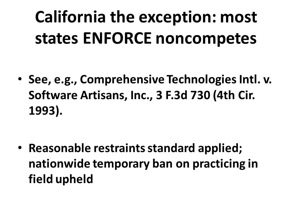 California the exception: most states ENFORCE noncompetes See, e.g., Comprehensive Technologies Intl. v. Software Artisans, Inc., 3 F.3d 730 (4th Cir.