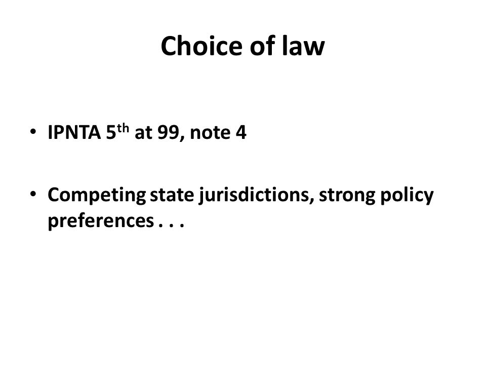 Choice of law IPNTA 5 th at 99, note 4 Competing state jurisdictions, strong policy preferences...