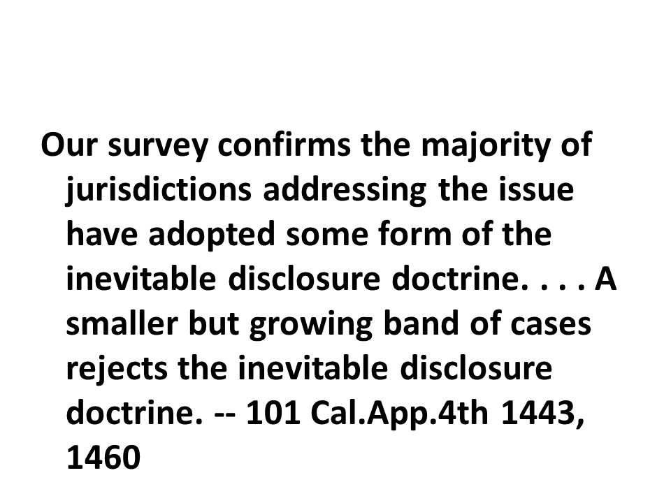 Our survey confirms the majority of jurisdictions addressing the issue have adopted some form of the inevitable disclosure doctrine.... A smaller but