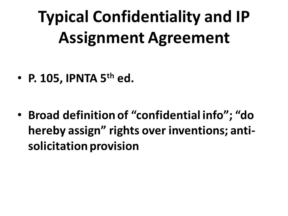 "Typical Confidentiality and IP Assignment Agreement P. 105, IPNTA 5 th ed. Broad definition of ""confidential info""; ""do hereby assign"" rights over inv"