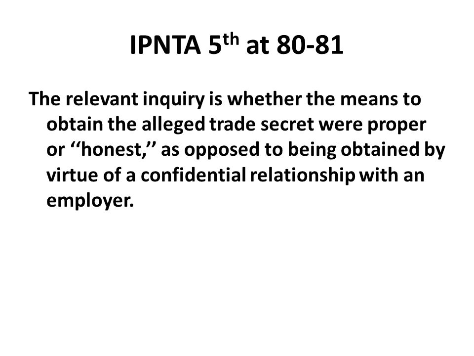 IPNTA 5 th at 80-81 The relevant inquiry is whether the means to obtain the alleged trade secret were proper or ''honest,'' as opposed to being obtain
