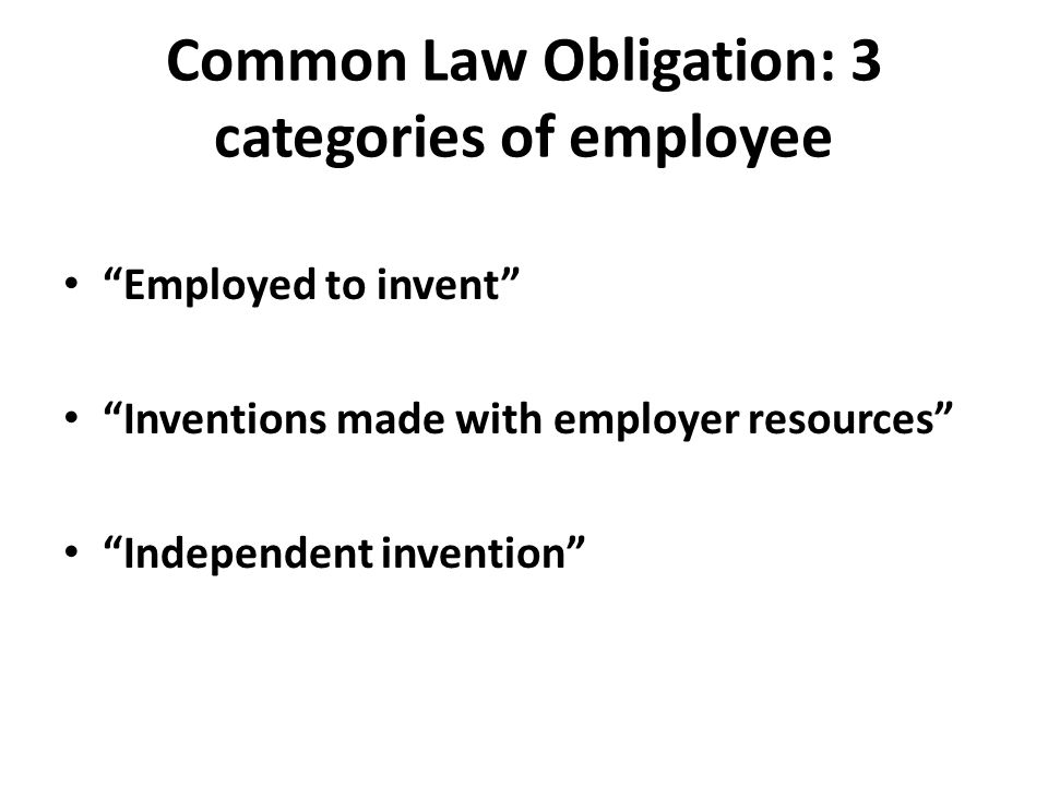 "Common Law Obligation: 3 categories of employee ""Employed to invent"" ""Inventions made with employer resources"" ""Independent invention"""