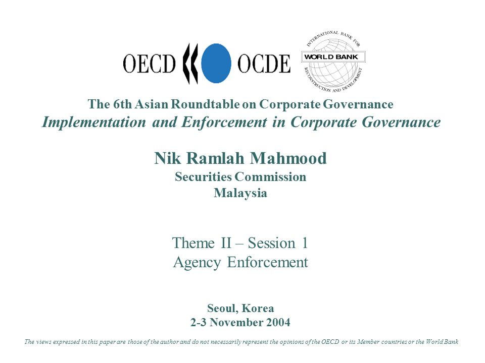 The 6th Asian Roundtable on Corporate Governance Implementation and Enforcement in Corporate Governance Nik Ramlah Mahmood Securities Commission Malaysia Theme II – Session 1 Agency Enforcement Seoul, Korea 2-3 November 2004 The views expressed in this paper are those of the author and do not necessarily represent the opinions of the OECD or its Member countries or the World Bank