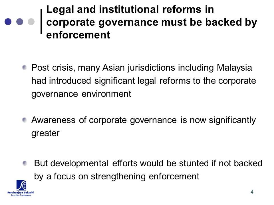 4 Post crisis, many Asian jurisdictions including Malaysia had introduced significant legal reforms to the corporate governance environment Awareness of corporate governance is now significantly greater But developmental efforts would be stunted if not backed by a focus on strengthening enforcement Legal and institutional reforms in corporate governance must be backed by enforcement