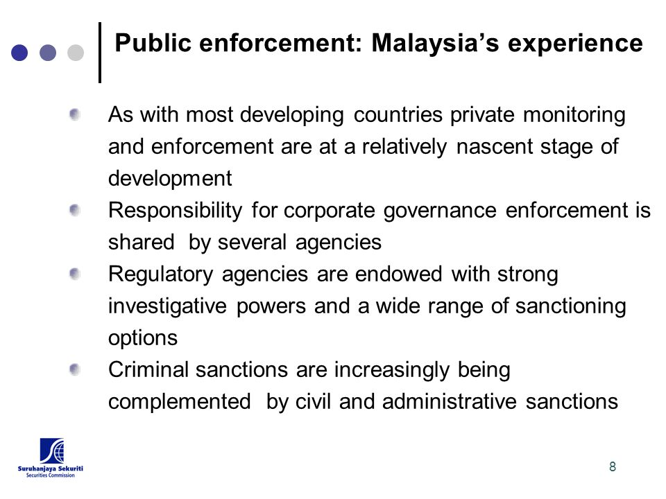 8 Public enforcement: Malaysia's experience As with most developing countries private monitoring and enforcement are at a relatively nascent stage of development Responsibility for corporate governance enforcement is shared by several agencies Regulatory agencies are endowed with strong investigative powers and a wide range of sanctioning options Criminal sanctions are increasingly being complemented by civil and administrative sanctions