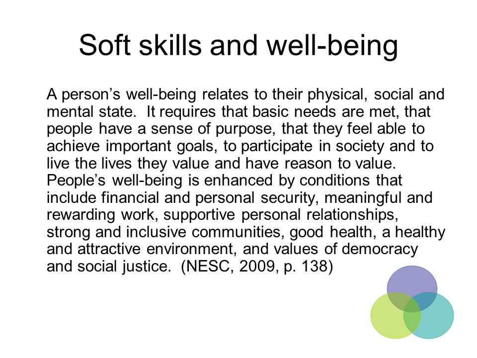 Soft skills and well-being A person's well-being relates to their physical, social and mental state. It requires that basic needs are met, that people