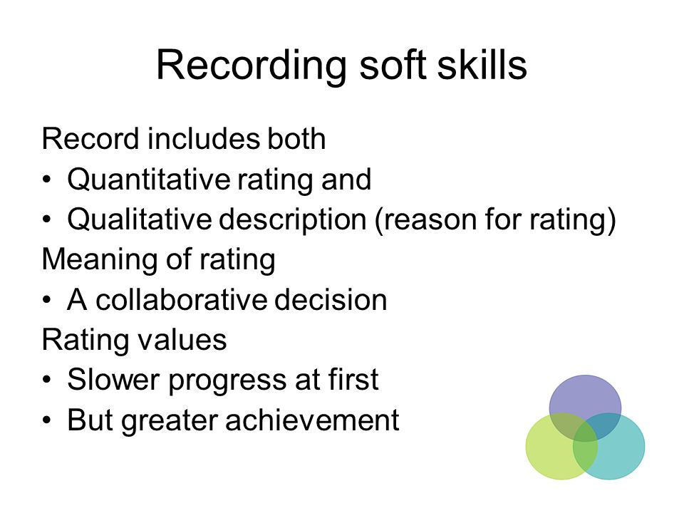 Recording soft skills Record includes both Quantitative rating and Qualitative description (reason for rating) Meaning of rating A collaborative decis