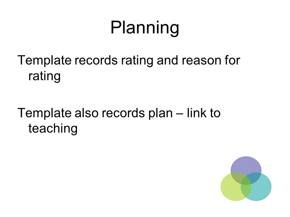 Planning Template records rating and reason for rating Template also records plan – link to teaching