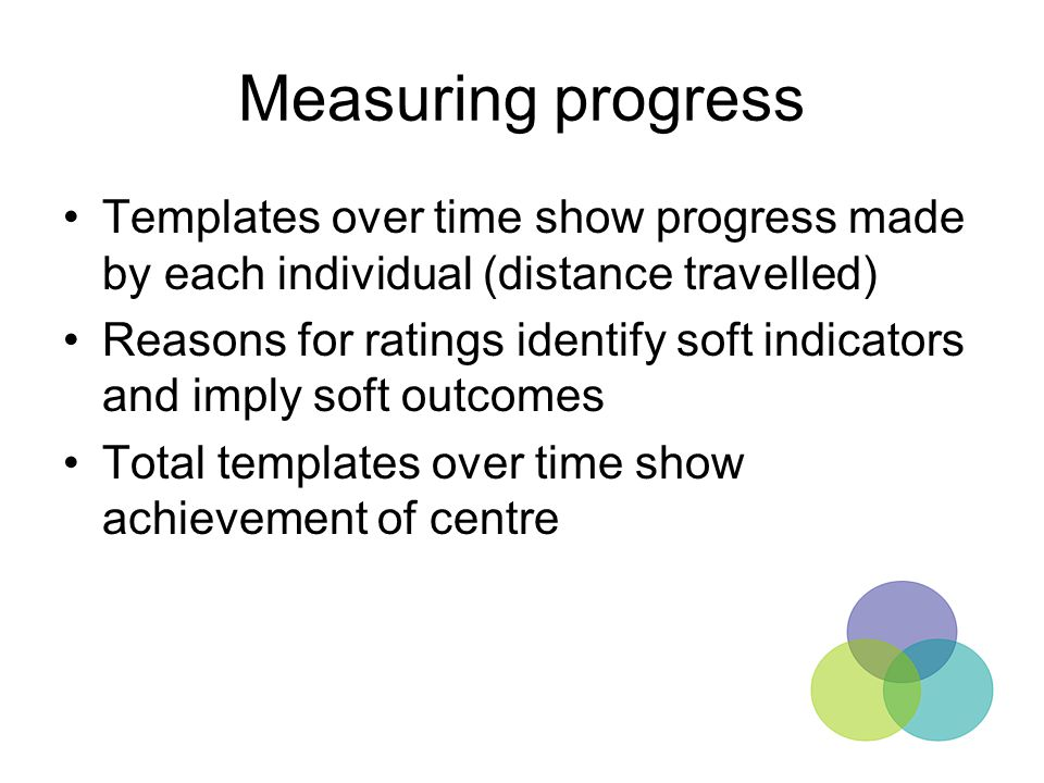 Measuring progress Templates over time show progress made by each individual (distance travelled) Reasons for ratings identify soft indicators and imp