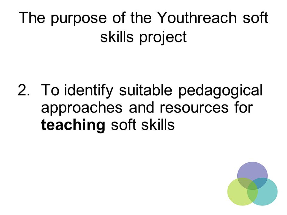 The purpose of the Youthreach soft skills project 2.To identify suitable pedagogical approaches and resources for teaching soft skills