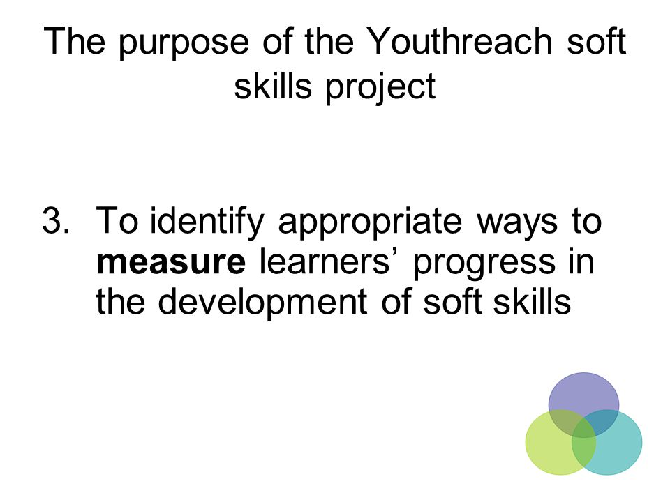 The purpose of the Youthreach soft skills project 3.To identify appropriate ways to measure learners' progress in the development of soft skills