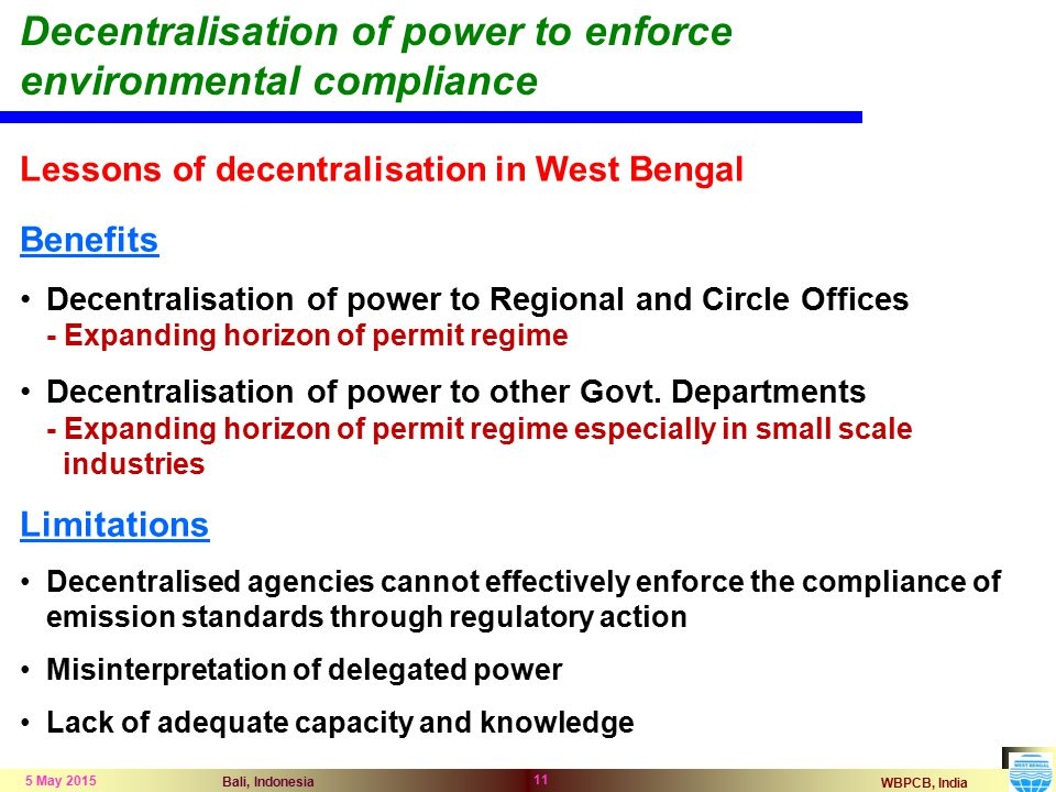 WBPCB, India Bali, Indonesia 5 May 2015 11 Decentralisation of power to enforce environmental compliance Lessons of decentralisation in West Bengal Benefits Decentralisation of power to Regional and Circle Offices - Expanding horizon of permit regime Decentralisation of power to other Govt.