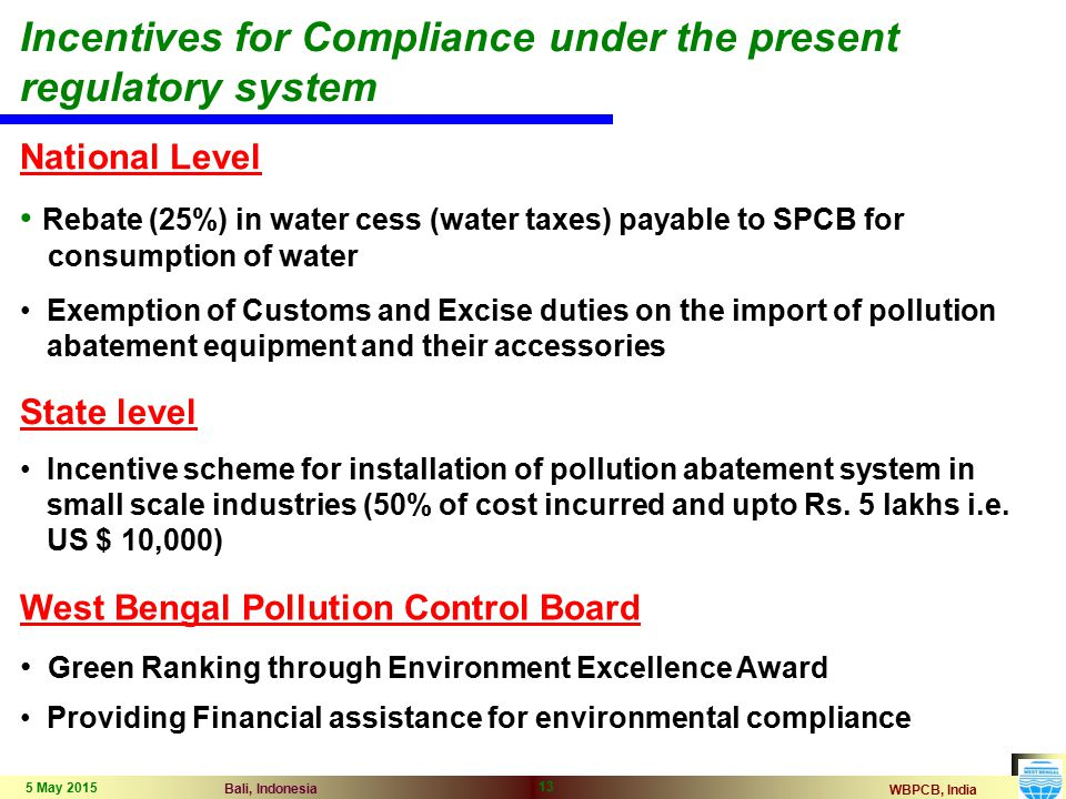 WBPCB, India Bali, Indonesia 5 May 2015 13 Incentives for Compliance under the present regulatory system National Level Rebate (25%) in water cess (water taxes) payable to SPCB for consumption of water Exemption of Customs and Excise duties on the import of pollution abatement equipment and their accessories State level Incentive scheme for installation of pollution abatement system in small scale industries (50% of cost incurred and upto Rs.