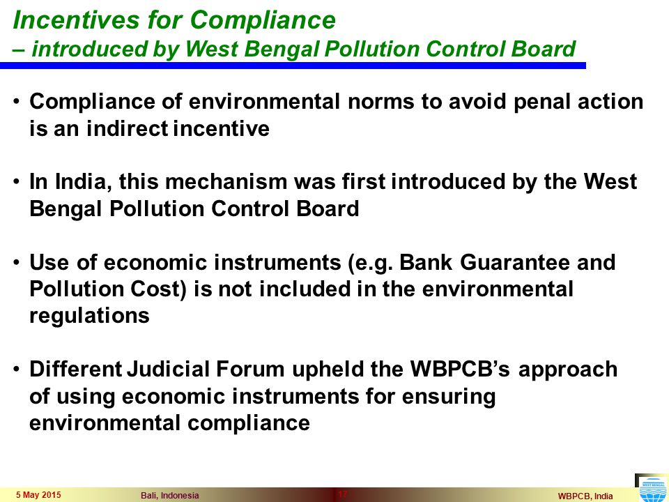 WBPCB, India Bali, Indonesia 5 May 2015 17 Compliance of environmental norms to avoid penal action is an indirect incentive In India, this mechanism was first introduced by the West Bengal Pollution Control Board Use of economic instruments (e.g.