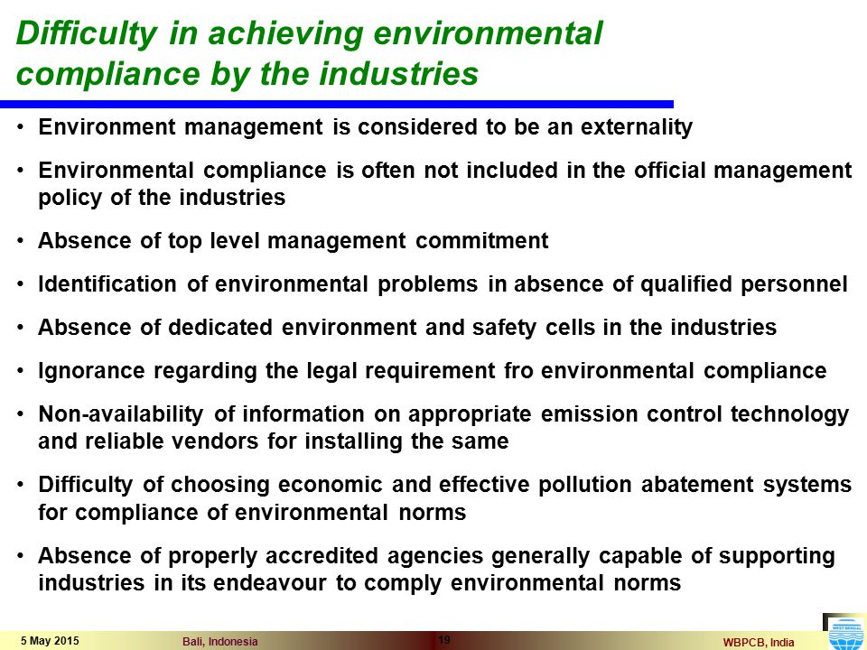 WBPCB, India Bali, Indonesia 5 May 2015 19 Difficulty in achieving environmental compliance by the industries Environment management is considered to