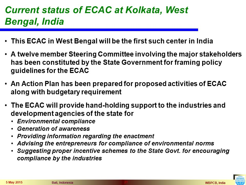 WBPCB, India Bali, Indonesia 5 May 2015 21 Current status of ECAC at Kolkata, West Bengal, India This ECAC in West Bengal will be the first such center in India A twelve member Steering Committee involving the major stakeholders has been constituted by the State Government for framing policy guidelines for the ECAC An Action Plan has been prepared for proposed activities of ECAC along with budgetary requirement The ECAC will provide hand-holding support to the industries and development agencies of the state for Environmental compliance Generation of awareness Providing information regarding the enactment Advising the entrepreneurs for compliance of environmental norms Suggesting proper incentive schemes to the State Govt.