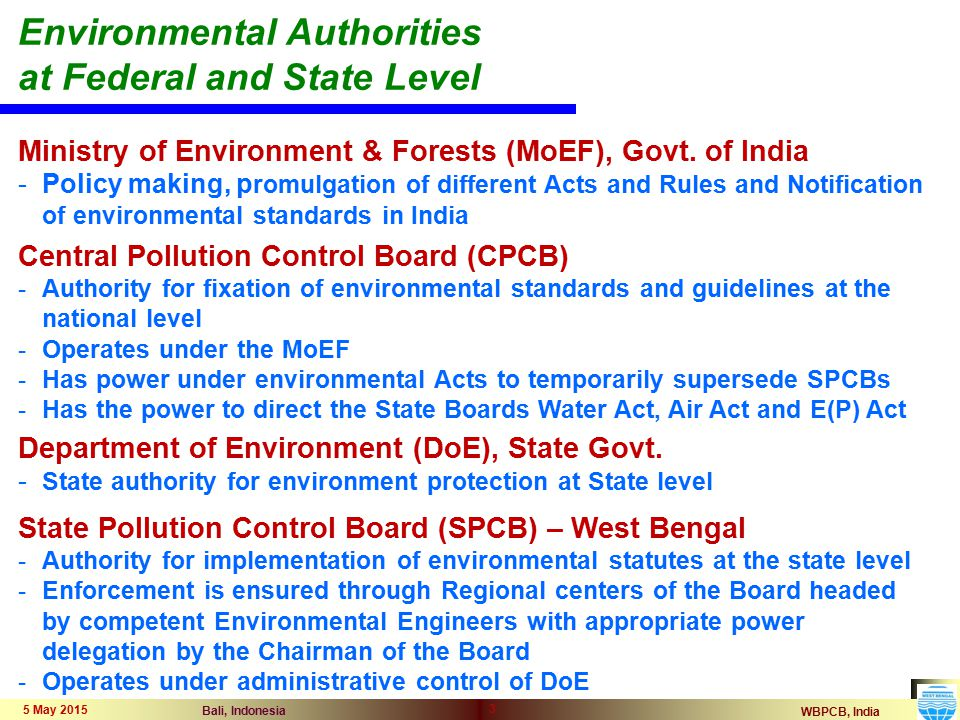 WBPCB, India Bali, Indonesia 5 May 2015 3 Environmental Authorities at Federal and State Level Ministry of Environment & Forests (MoEF), Govt. of Indi