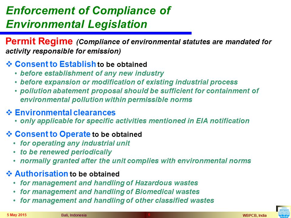 WBPCB, India Bali, Indonesia 5 May 2015 6 Permit Regime (Compliance of environmental statutes are mandated for activity responsible for emission)  Consent to Establish to be obtained before establishment of any new industry before expansion or modification of existing industrial process pollution abatement proposal should be sufficient for containment of environmental pollution within permissible norms  Environmental clearances only applicable for specific activities mentioned in EIA notification  Consent to Operate to be obtained for operating any industrial unit to be renewed periodically normally granted after the unit complies with environmental norms  Authorisation to be obtained for management and handling of Hazardous wastes for management and handling of Biomedical wastes for management and handling of other classified wastes Enforcement of Compliance of Environmental Legislation