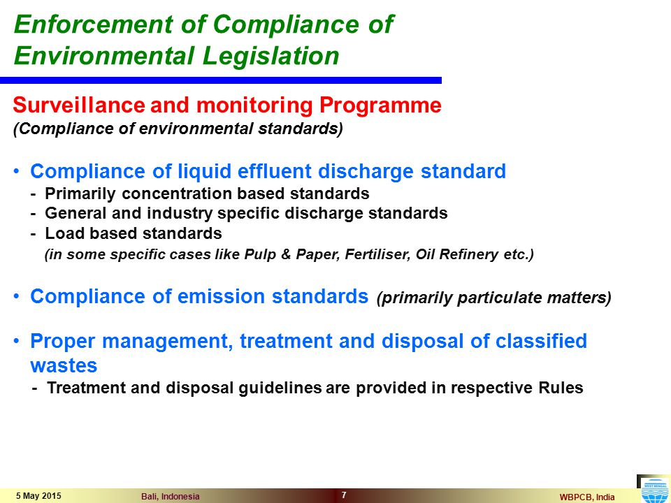 WBPCB, India Bali, Indonesia 5 May 2015 7 Surveillance and monitoring Programme (Compliance of environmental standards) Compliance of liquid effluent discharge standard - Primarily concentration based standards - General and industry specific discharge standards - Load based standards (in some specific cases like Pulp & Paper, Fertiliser, Oil Refinery etc.) Compliance of emission standards (primarily particulate matters) Proper management, treatment and disposal of classified wastes - Treatment and disposal guidelines are provided in respective Rules Enforcement of Compliance of Environmental Legislation