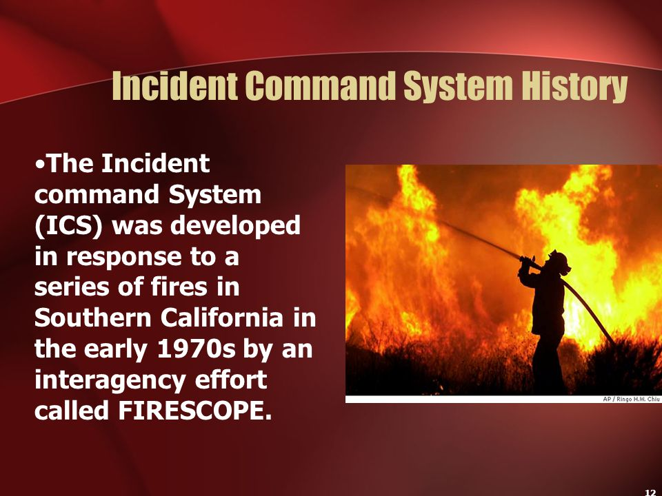 12 Incident Command System History The Incident command System (ICS) was developed in response to a series of fires in Southern California in the earl