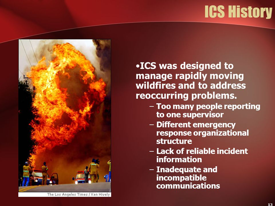 13 ICS History ICS was designed to manage rapidly moving wildfires and to address reoccurring problems. –Too many people reporting to one supervisor –