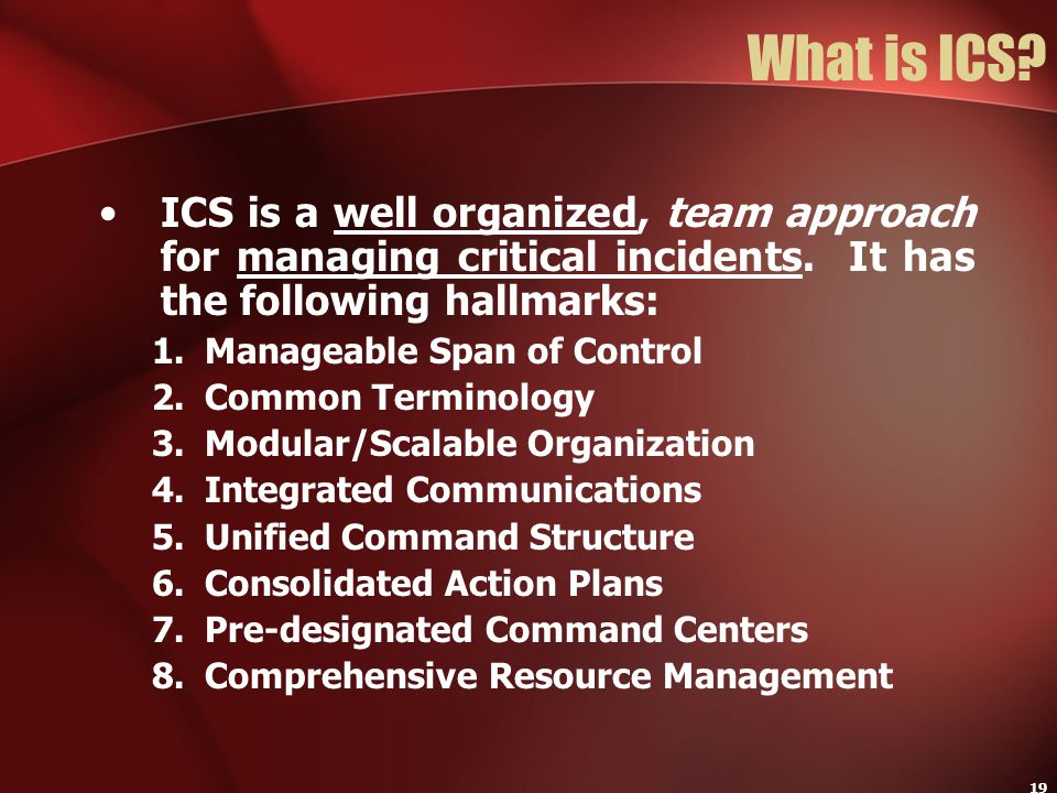 19 What is ICS? ICS is a well organized, team approach for managing critical incidents. It has the following hallmarks: 1.Manageable Span of Control 2