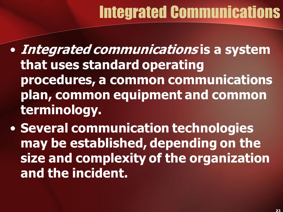 23 Integrated Communications Integrated communications is a system that uses standard operating procedures, a common communications plan, common equip