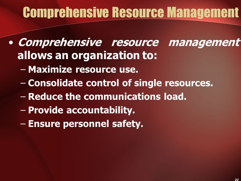 27 Comprehensive Resource Management Comprehensive resource management allows an organization to: –Maximize resource use. –Consolidate control of sing