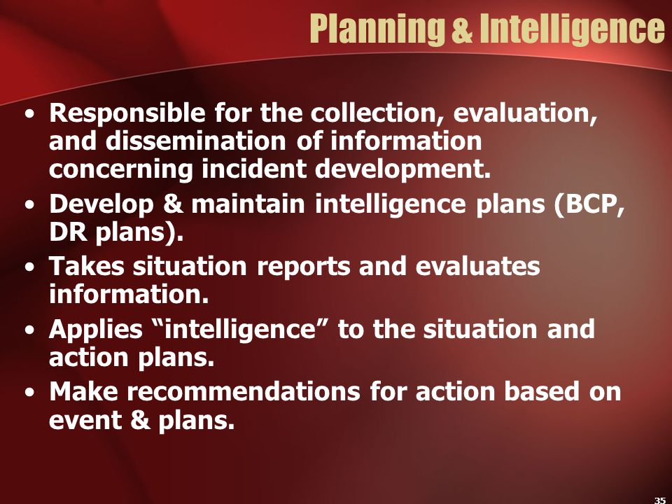 35 Planning & Intelligence Responsible for the collection, evaluation, and dissemination of information concerning incident development. Develop & mai