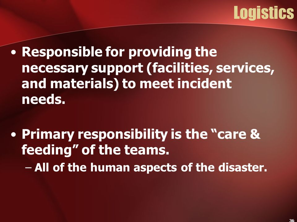 36 Logistics Responsible for providing the necessary support (facilities, services, and materials) to meet incident needs. Primary responsibility is t