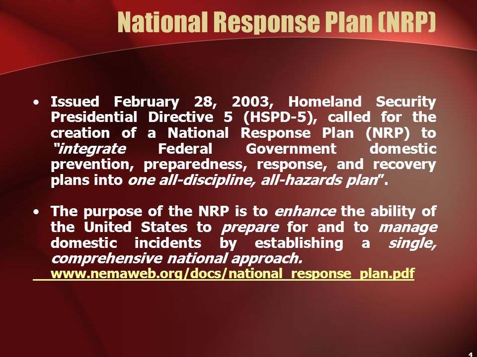 4 National Response Plan (NRP) Issued February 28, 2003, Homeland Security Presidential Directive 5 (HSPD-5), called for the creation of a National Re
