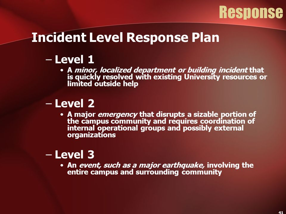 41 Response Incident Level Response Plan –Level 1 A minor, localized department or building incident that is quickly resolved with existing University