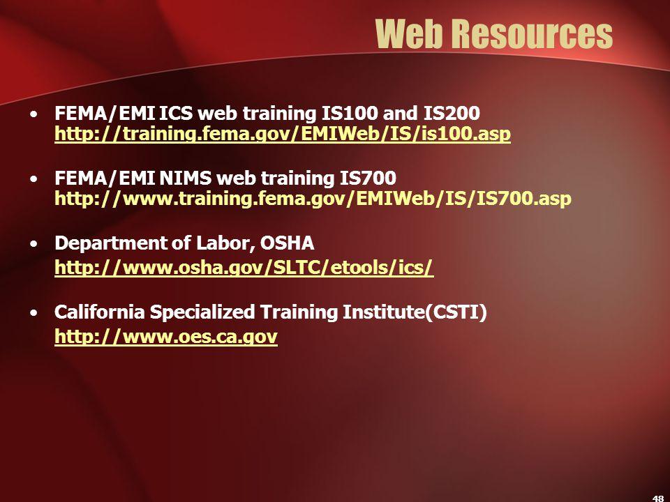48 Web Resources FEMA/EMI ICS web training IS100 and IS200 http://training.fema.gov/EMIWeb/IS/is100.asp http://training.fema.gov/EMIWeb/IS/is100.asp F