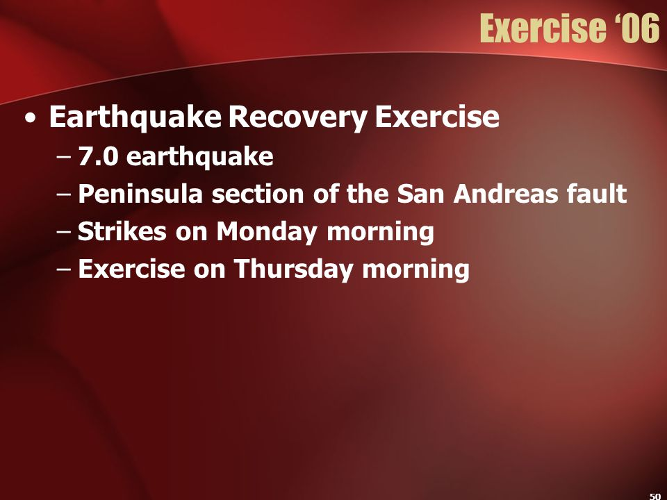 50 Exercise '06 Earthquake Recovery Exercise –7.0 earthquake –Peninsula section of the San Andreas fault –Strikes on Monday morning –Exercise on Thurs