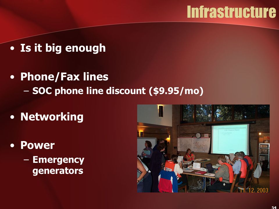 54 Infrastructure Is it big enough Phone/Fax lines –SOC phone line discount ($9.95/mo) Networking Power –Emergency generators