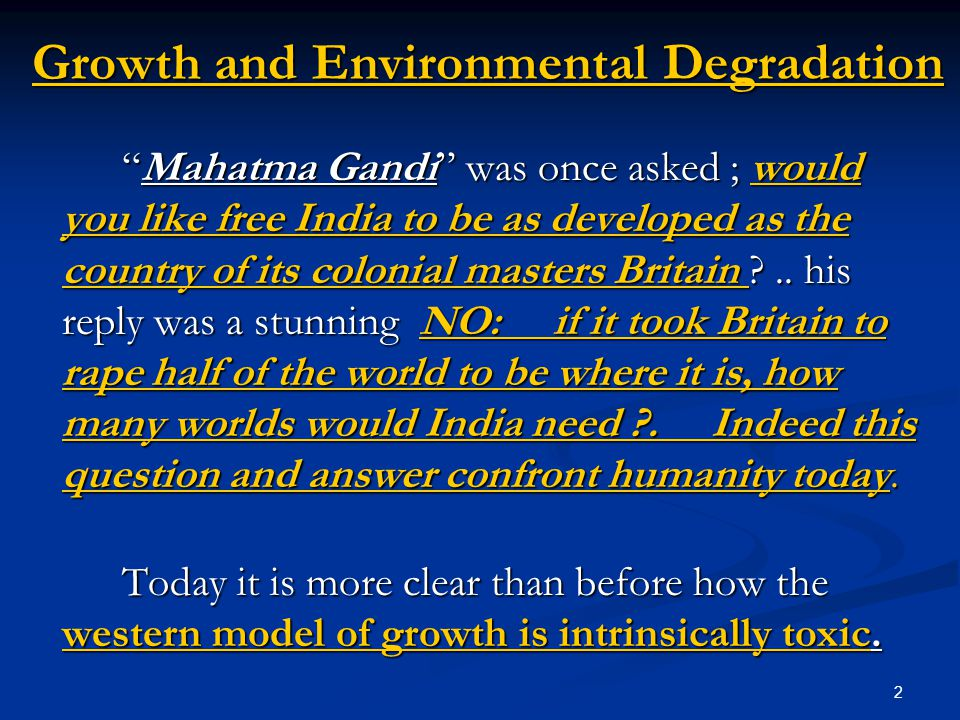 2 Growth and Environmental Degradation Mahatma Gandi was once asked ; would you like free India to be as developed as the country of its colonial masters Britain ..