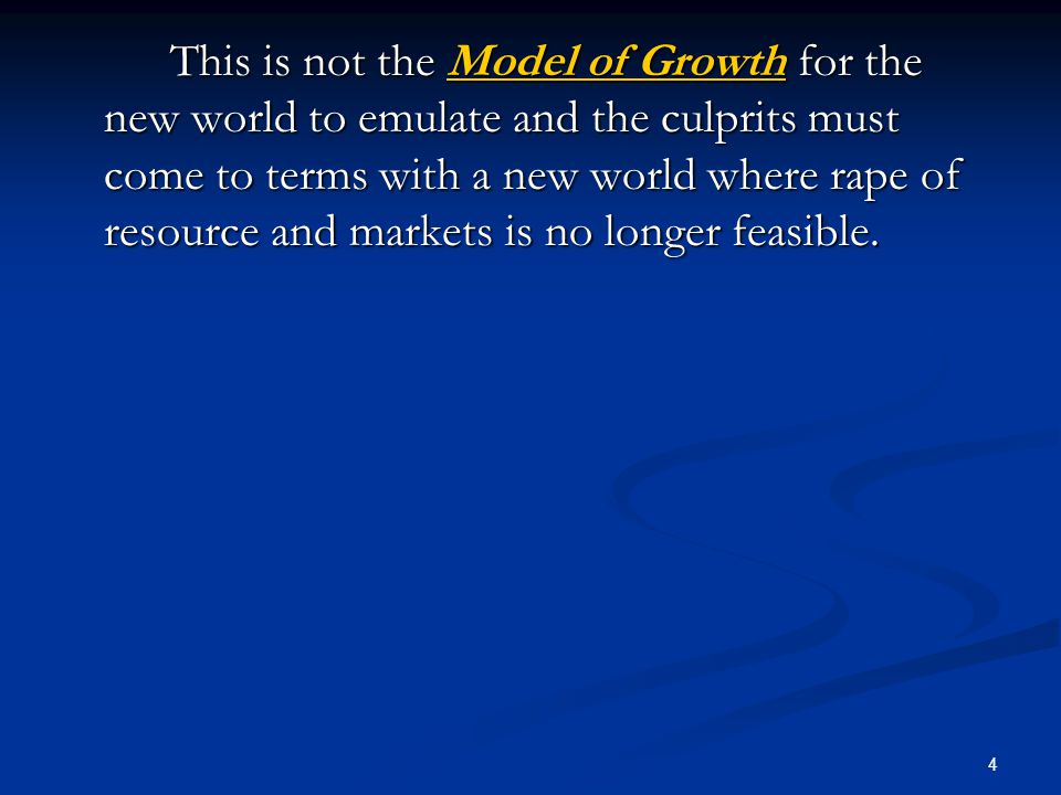 4 This is not the Model of Growth for the new world to emulate and the culprits must come to terms with a new world where rape of resource and markets is no longer feasible.