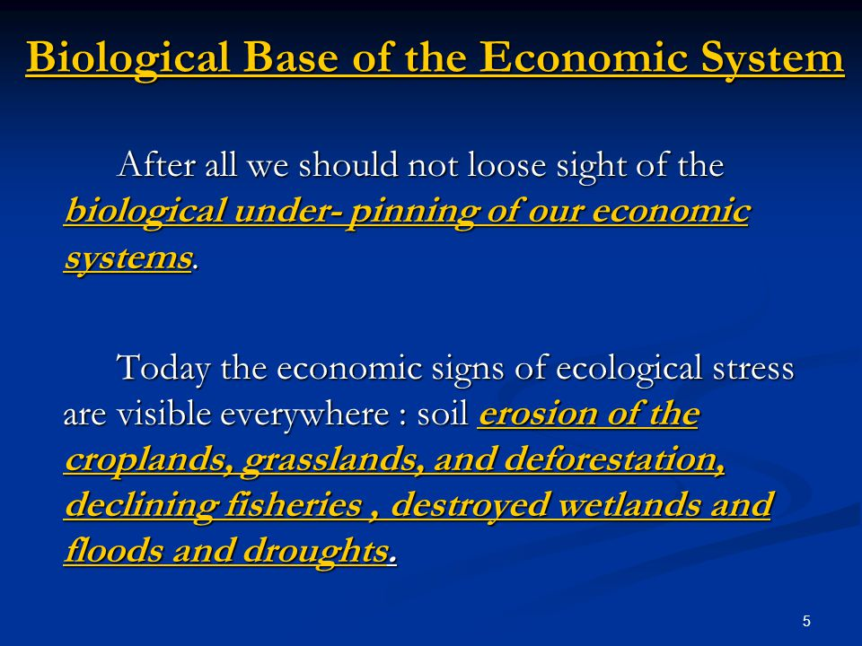 5 Biological Base of the Economic System After all we should not loose sight of the biological under- pinning of our economic systems.