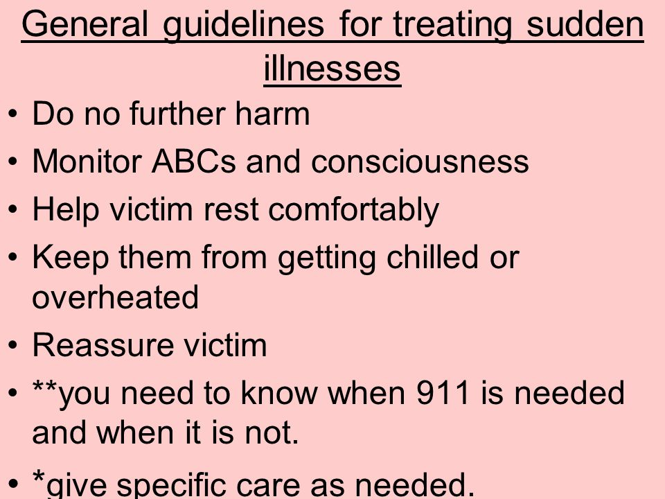 General guidelines for treating sudden illnesses Do no further harm Monitor ABCs and consciousness Help victim rest comfortably Keep them from getting