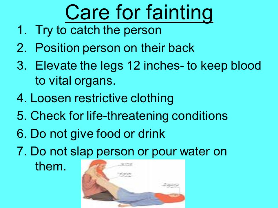 Care for fainting 1.Try to catch the person 2.Position person on their back 3.Elevate the legs 12 inches- to keep blood to vital organs. 4. Loosen res